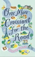 One More Croissant for the Road ebook by Felicity Cloake
