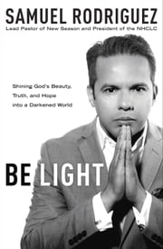 Be Light - Shining God's Beauty, Truth, and Hope into a Darkened World ebook by Samuel Rodriguez