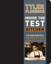 Inside the Test Kitchen - 120 New Recipes, Perfected ebook by Tyler Florence