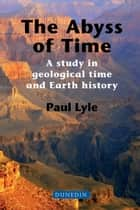 The Abyss of Time: A study in geological time and Earth history ebook by Paul Lyle
