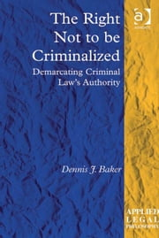 The Right Not to be Criminalized - Demarcating Criminal Law's Authority ebook by Dr Dennis J Baker,Professor Tom D Campbell