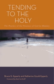 Tending to the Holy - The Practice of the Presence of God in Ministry ebook by Katherine Gould Epperly,Bruce G. Epperly