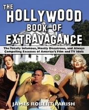 The Hollywood Book of Extravagance - The Totally Infamous, Mostly Disastrous, and Always Compelling Excesses of America's Film and TV Idols ebook by James Robert Parish