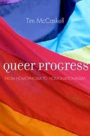 Queer Progress - From Homophobia to Homonationalism eBook by Tim McCaskell