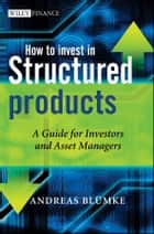 How to Invest in Structured Products - A Guide for Investors and Asset Managers ebook by Andreas Bluemke
