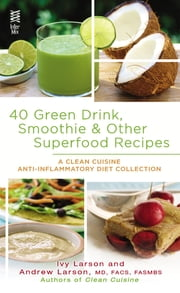 40 Green Drink, Smoothie & Other Superfood Recipes - A Clean Cuisine Anti-inflammatory Diet Collection ebook by Ivy Larson,Andrew Larson