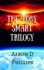 Toby Smart Trilogy ebook by Aaron D Phillips