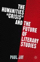 "The Humanities ""Crisis"" and the Future of Literary Studies ebook by P. Jay"