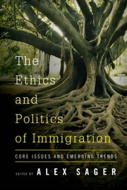 The Ethics and Politics of Immigration - Core Issues and Emerging Trends ebook by Alex Sager