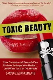 Toxic Beauty - How Cosmetics and Personal-Care Products Endanger Your Health... and What You Can Do About It ebook by Samuel S. Epstein,Randall Fitzgerald