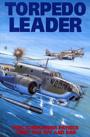Torpedo Leader ebook by Patrick Gibbs, DSO, DFC & bar