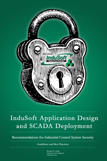 InduSoft Application Design and SCADA Deployment Recommendations for Industrial Control System Security ebook by Richard Clark