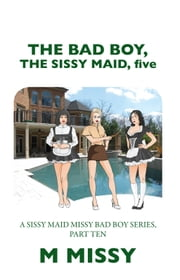 THE BAD BOY, THE SISSY MAID, five - A SISSY MAID MISSY BAD BOY SERIES, PART TEN ebook by M MISSY