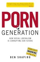 Porn Generation - How Social Liberalism Is Corrupting Our Future eBook by Ben Shapiro