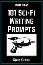 101 Science Fiction Writing Prompts ebook by
