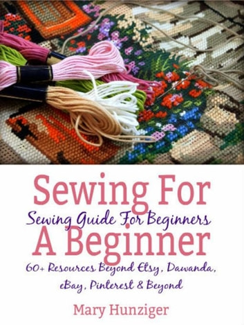 Sewing For Beginner: Sewing Guide For Beginners - 60+ Resources Beyond Etsy, Dawanda, eBay, Pinterest & Beyond ebook by Mary Hunziger