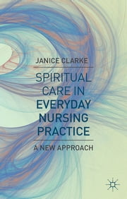 Spiritual Care in Everyday Nursing Practice - A New Approach ebook by Janice Clarke