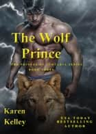 The Wolf Prince: A Steamy, Laugh a Minute Shapeshifter Romance - The Princes of Symteria Series, #3 ebook by Karen Kelley