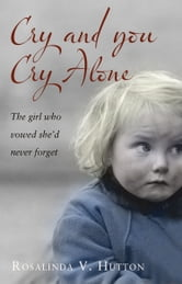 Cry and You Cry Alone - The Girl Who Vowed She'd Never Forget ebook by Rosalinda V. Hutton