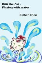 Kitti the Cat: Playing With Water ebook by Esther Chen