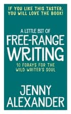A Little Bit of Free-Range Writing - 10 Forays For The Wild Writer's Soul ebook by Jenny Alexander