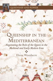 Queenship in the Mediterranean - Negotiating the Role of the Queen in the Medieval and Early Modern Eras ebook by E. Woodacre