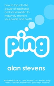 Ping: How to Tap into the Power of Traditional and Social Media to Massively Improve Your Profile and Profits ebook by Alan Stevens