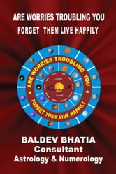 ARE WORRIES TROUBLING YOU - FORGET THEM LIVE HAPPILY ebook by BALDEV BHATIA