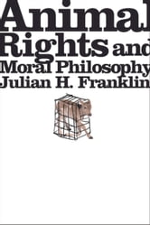 Animal Rights and Moral Philosophy ebook by Julian H. Franklin