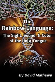 The Rainbow Language: The Sight, Sound & Color of the Holy Tongue ebook by Mathews, David