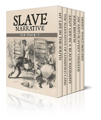 Slave Narrative Six Pack 7 (Illustrated) - My Life in the South, The Narrative of Lunsford Lane, Army Life in a Black Regiment, John Brown, An Anti-Slavery Crusade and Henry Ward Beecher ekitaplar by Various Artists