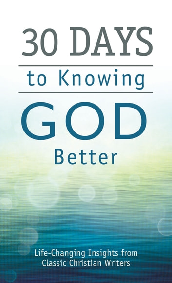 30 Days to Knowing God Better - Life-Changing Insights from Classic Christian Writers ebook by Compiled by Barbour Staff