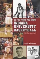 So You Think You Know Indiana University Basketball? ebook by Terry Hutchens