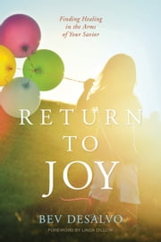 Return to Joy - Finding Healing in the Arms of Your Savior ebook by Bev DeSalvo,Linda Dillow