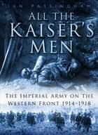 All the Kaiser's Men - The Imperial Army on the Western Front 1914–1918 ebook by Ian Passingham