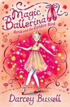 Rosa and the Golden Bird (Magic Ballerina, Book 8) ebook by Darcey Bussell