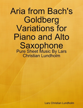 Aria from Bach's Goldberg Variations for Piano and Alto Saxophone - Pure Sheet Music By Lars Christian Lundholm ebook by Lars Christian Lundholm