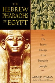 The Hebrew Pharaohs of Egypt - The Secret Lineage of the Patriarch Joseph ebook by Ahmed Osman