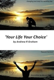 'YOUR LIFE YOUR CHOICE' - Changing your way in a working day ebook by Andrew R Graham