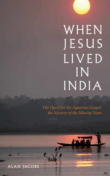 When Jesus Lived in India: The Quest for the Aquarian Gospel eBook by Alan Jacobs