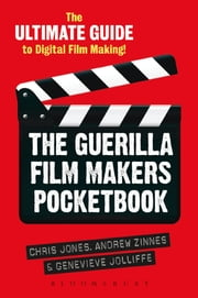 The Guerilla Film Makers Pocketbook - The Ultimate Guide to Digital Film Making ebook by Chris Jones,Genevieve Jolliffe,Andrew Zinnes