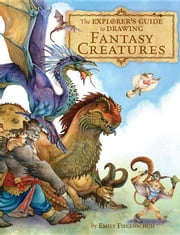 The Explorer's Guide to Drawing Fantasy Creatures ebook by Fiegenschuh, Emily