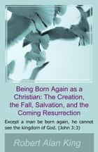Being Born Again as a Christian: The Creation, the Fall, Salvation, and the Coming Resurrection ebook by Robert Alan King
