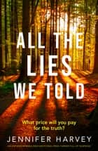 All the Lies We Told - An unputdownable and emotional page-turner eBook by Jennifer Harvey