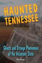 Haunted Tennessee - Ghosts and Strange Phenomena of the Volunteer State ebook by Alan Brown