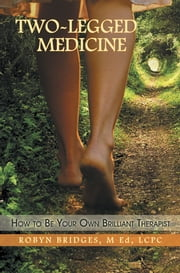 Two-Legged Medicine - How to Be Your Own Brilliant Therapist ebook by ROBYN BRIDGES, M ED, LCPC.