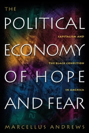 The Political Economy of Hope and Fear - Capitalism and the Black Condition in America ebook by Marcellus William Andrews