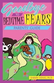 Goodbye to Bedtime Fears Parent's Guide: The Challenge of Putting a Frightened Child to Bed ebook by Sherry Henig