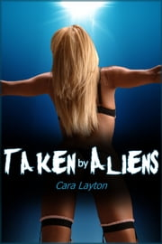 Taken by Aliens: An Erotic Sci-Fi Saga ebook by Cara Layton