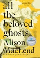 All the Beloved Ghosts ebook by Alison MacLeod